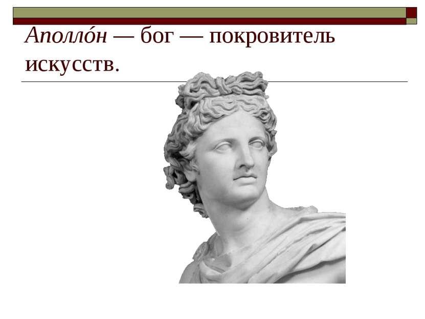 Аполлóн— бог— покровитель искусств.