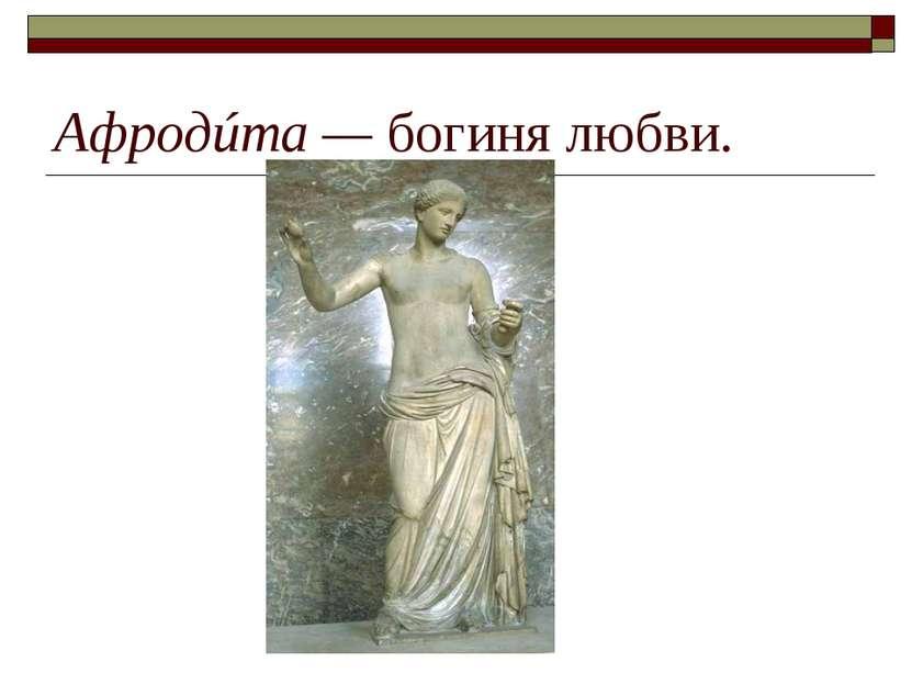 Афродúта— богиня любви.
