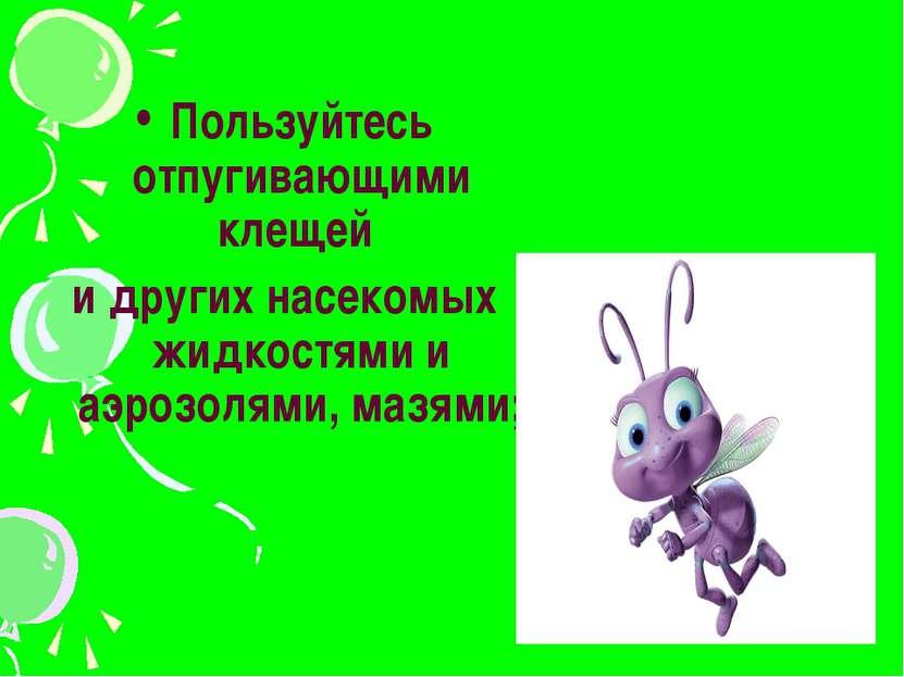 Пользуйтесь отпугивающими клещей и других насекомых жидкостями и аэрозолями, ...