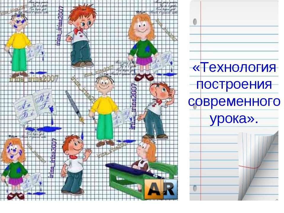«Технология построения современного урока».