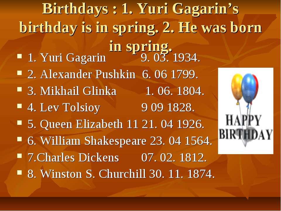 Birthdays : 1. Yuri Gagarin's birthday is in spring. 2. He was born in spring...