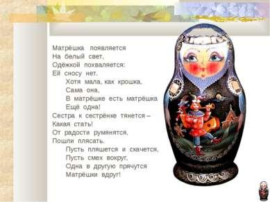 Матрёшка появляется На белый свет, Одёжкой похваляется: Ей сносу нет. Хотя ма...