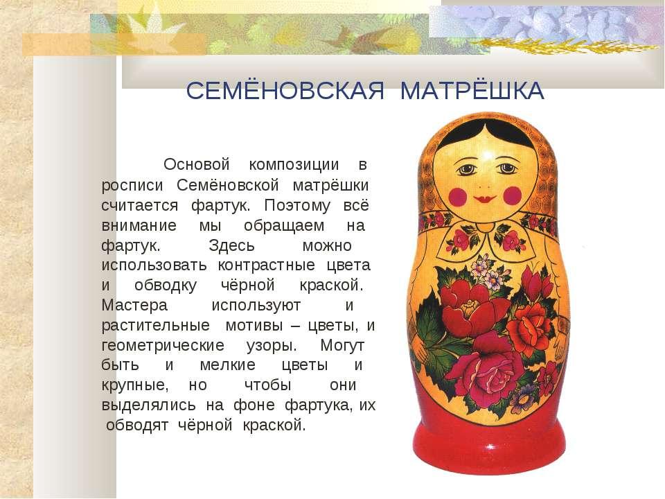 СЕМЁНОВСКАЯ МАТРЁШКА Основой композиции в росписи Семёновской матрёшки считае...
