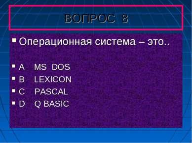 ВОПРОС 8 Операционная система – это.. A MS DOS B LEXICON C PASCAL D Q BASIC