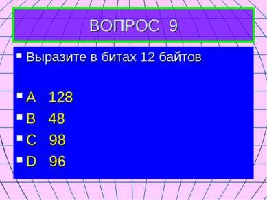 ВОПРОС 9 Выразите в битах 12 байтов А 128 В 48 С 98 D 96