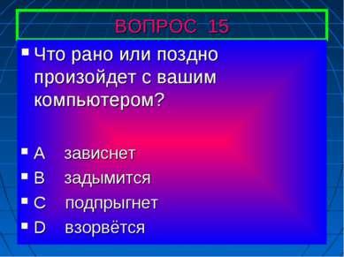 ВОПРОС 15 Что рано или поздно произойдет с вашим компьютером? А зависнет В за...