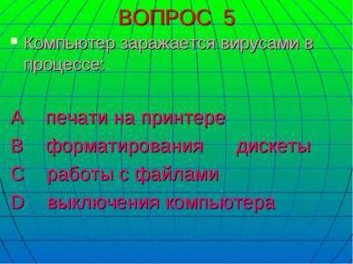 ВОПРОС 5 Компьютер заражается вирусами в процессе: А печати на принтере В фор...