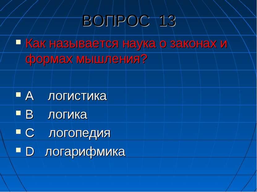 ВОПРОС 13 Как называется наука о законах и формах мышления? А логистика В лог...