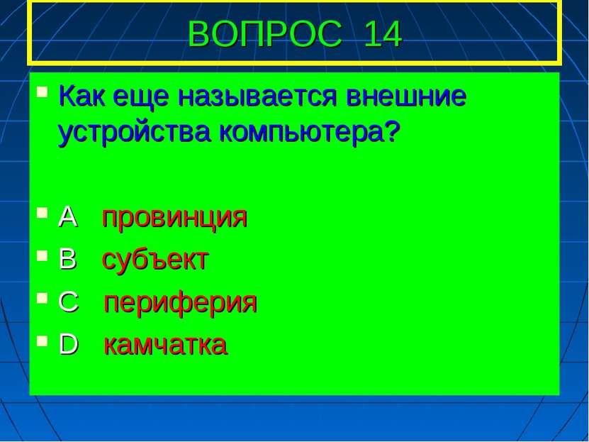 ВОПРОС 14 Как еще называется внешние устройства компьютера? А провинция В суб...