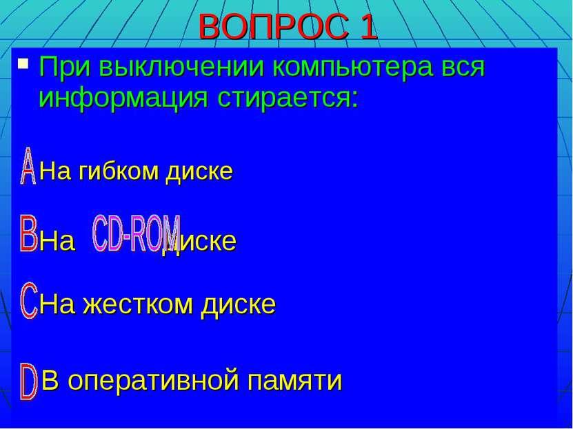 ВОПРОС 1 При выключении компьютера вся информация стирается: На гибком диске ...