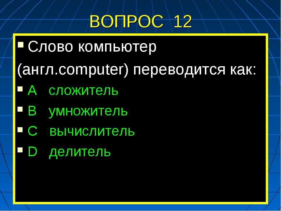 ВОПРОС 12 Слово компьютер (англ.computer) переводится как: А сложитель В умно...