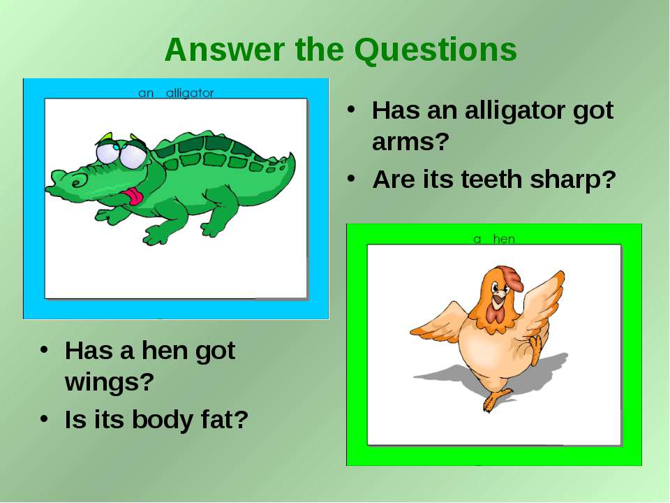 Has a hen got wings? Is its body fat? Has an alligator got arms? Are its teet...