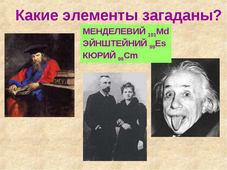 Какие элементы загаданы? МЕНДЕЛЕВИЙ 101Md ЭЙНШТЕЙНИЙ 99Es КЮРИЙ 96Cm