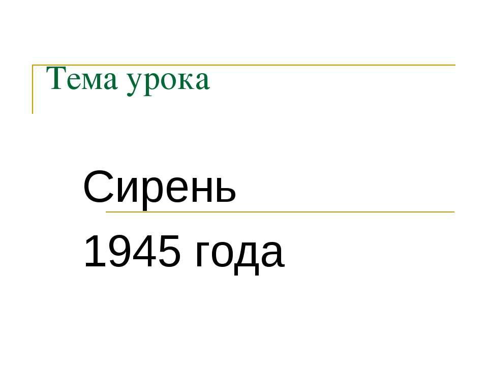 Тема урока Сирень 1945 года