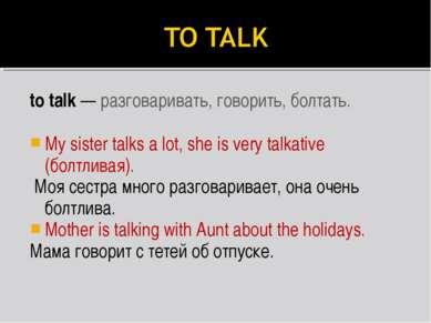 to talk — разговаривать, говорить, болтать. My sister talks a lot, she is ver...