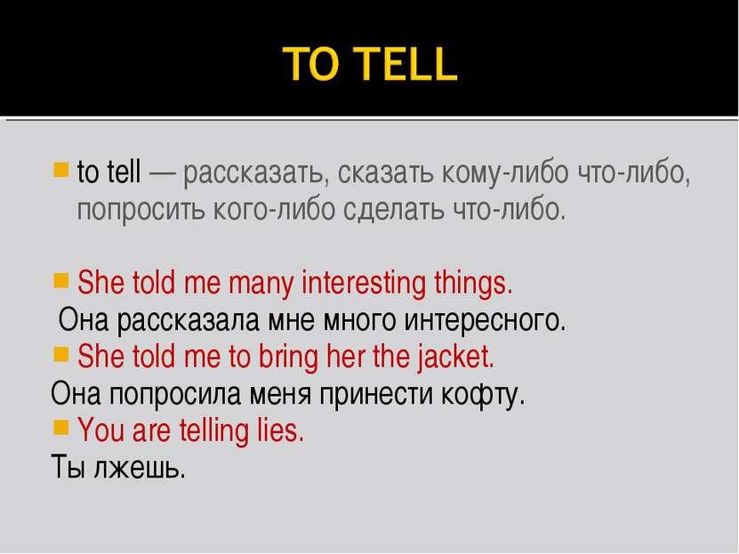 to tell — рассказать, сказать кому-либо что-либо, попросить кого-либо сделать...