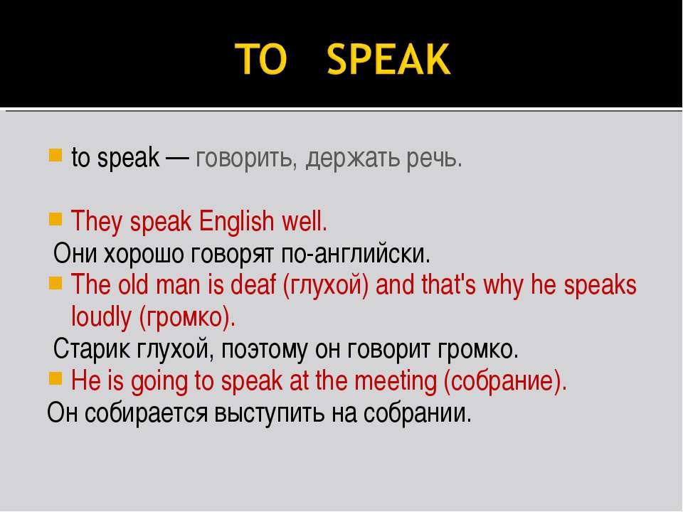 to speak — говорить, держать речь. They speak English well. Они хорошо говоря...