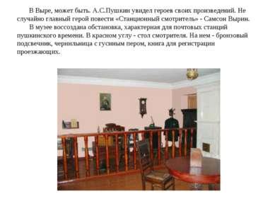 В Выре, может быть. А.С.Пушкин увидел героев своих произведений. Не случайно ...