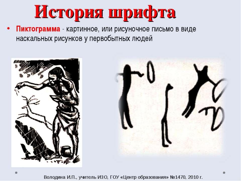 История шрифта Пиктограмма - картинное, или рисуночное письмо в виде наскальн...
