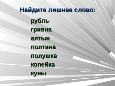 Найдите лишнее слово: рубль гривна алтын полтина полушка копейка куны