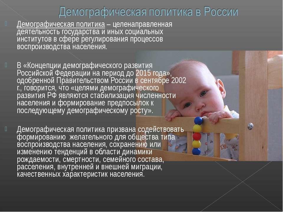 Демографическая политика – целенаправленная деятельность государства и иных с...