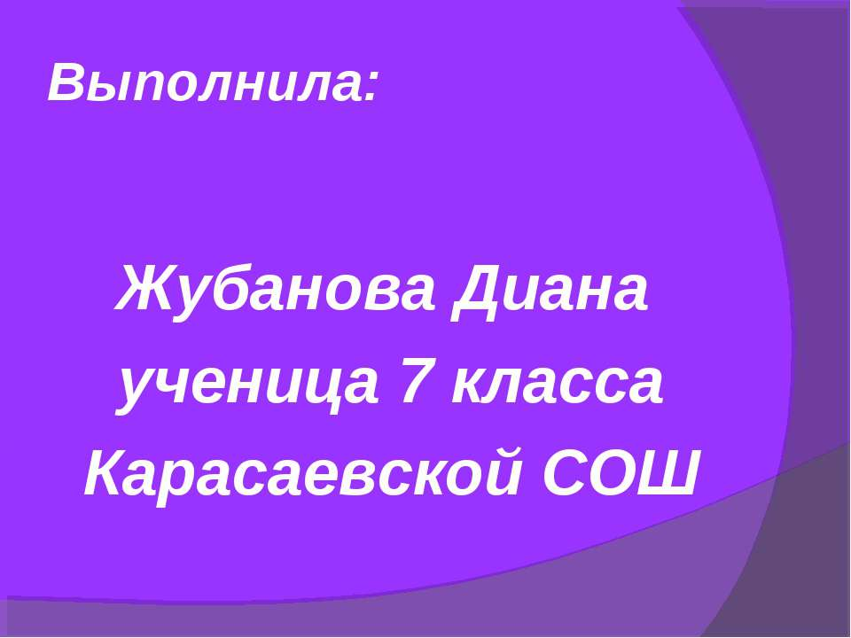 Выполнила: Жубанова Диана ученица 7 класса Карасаевской СОШ