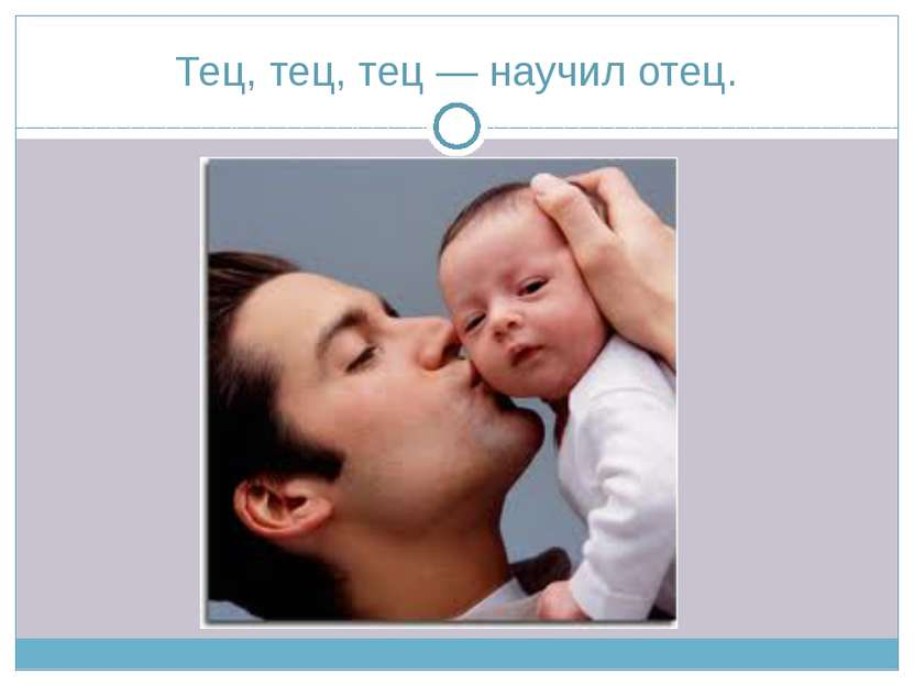 Тец, тец, тец — научил отец.