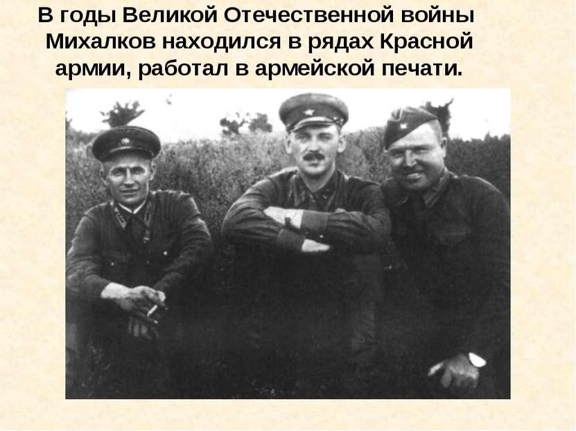 В годы Великой Отечественной войны Михалков находился в рядах Красной армии, ...