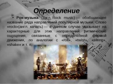 Определение Рок-музыка (англ.Rock music)— обобщающее название ряда направле...