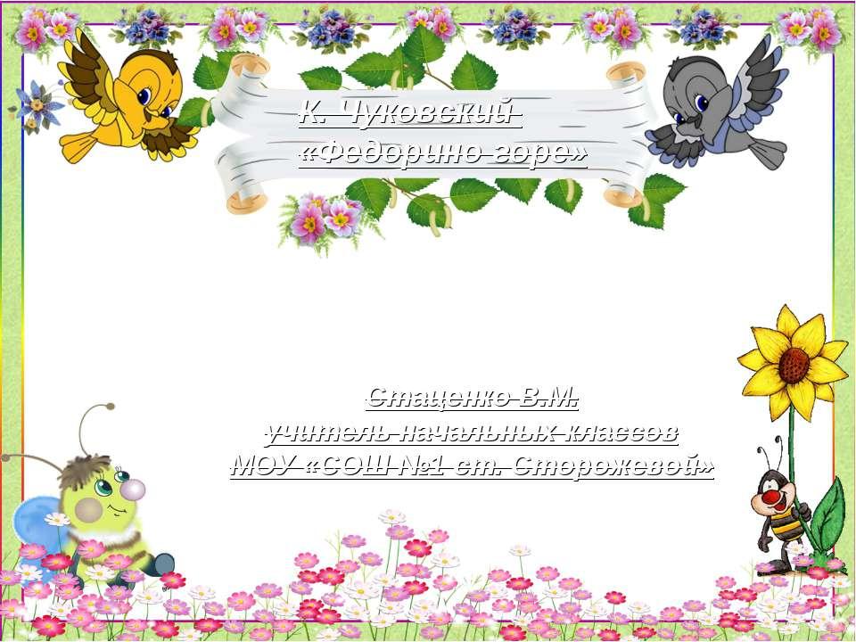 К. Чуковский «Федорино горе» Стаценко В.М. учитель начальных классов МОУ «СОШ...