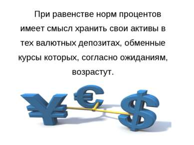 При равенстве норм процентов имеет смысл хранить свои активы в тех валютных д...