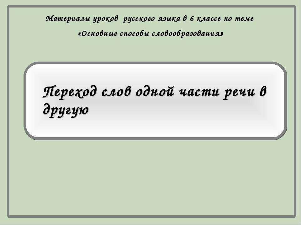 Переход слов одной части речи в другую Материалы уроков русского языка в 6 кл...