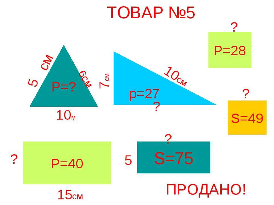 ТОВАР №5 Р=? 5 10м 6см р=27 10см ? 7см Р=40 15см ? S=75 5 см ? Р=28 ? S=49 ? ...