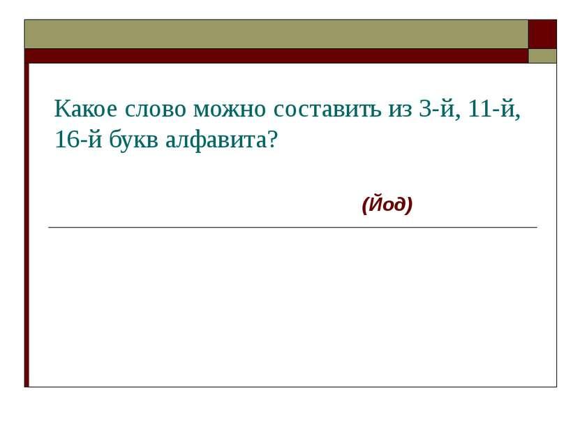 Какое слово можно составить из 3-й, 11-й, 16-й букв алфавита? (Йод)