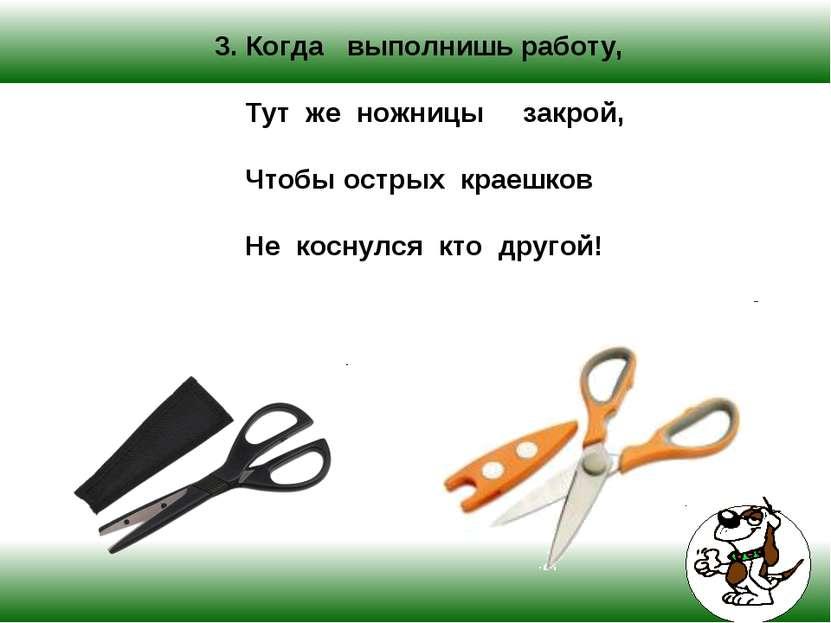 3. Когда выполнишь работу, Тут же ножницы закрой, Чтобы острых краешков Не ко...