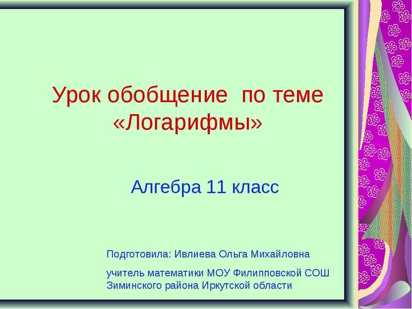 Урок обобщение по теме «Логарифмы» Алгебра 11 класс Подготовила: Ивлиева Ольг...