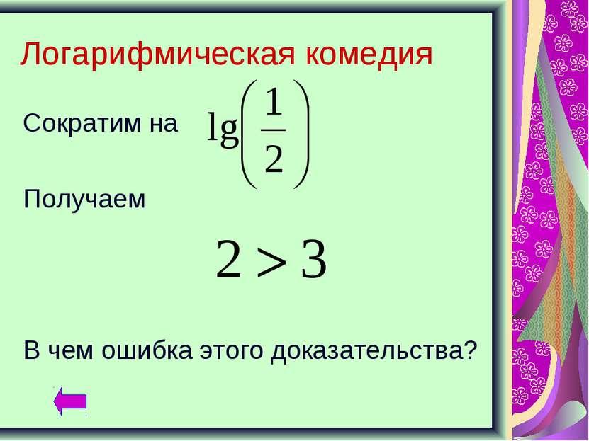 Логарифмическая комедия Сократим на Получаем В чем ошибка этого доказательства?