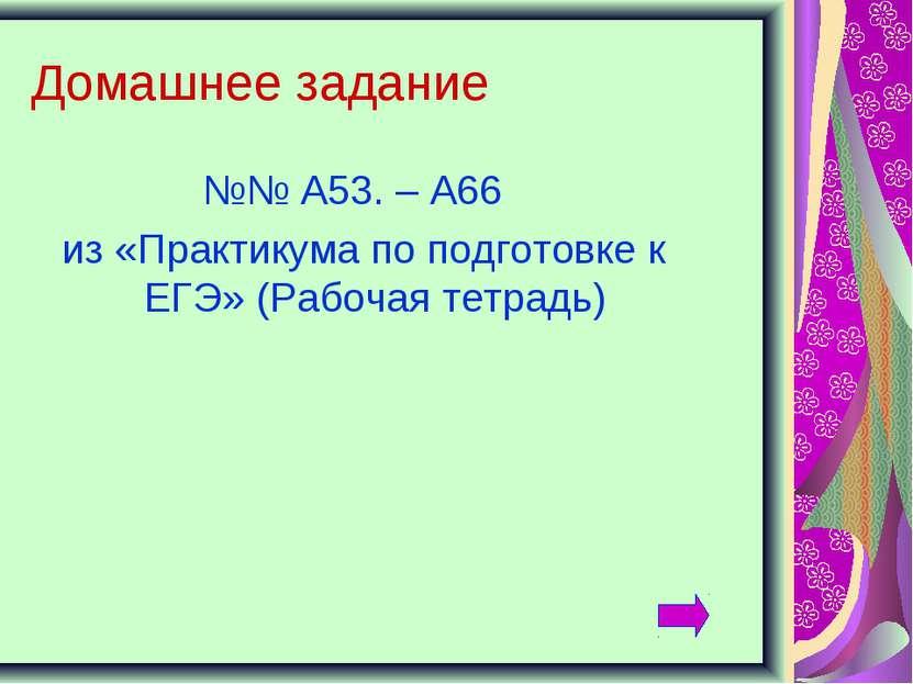 Домашнее задание №№ А53. – А66 из «Практикума по подготовке к ЕГЭ» (Рабочая т...