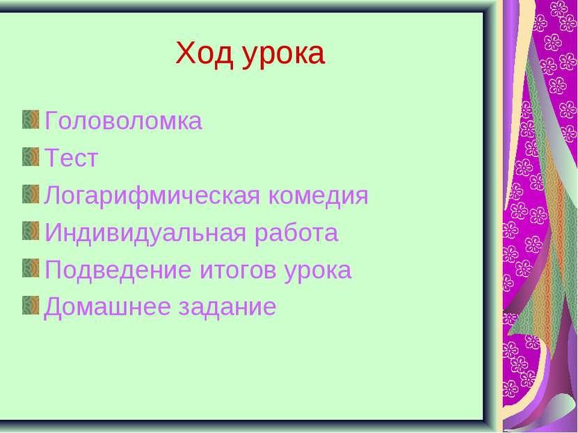 Ход урока Головоломка Тест Логарифмическая комедия Индивидуальная работа Подв...