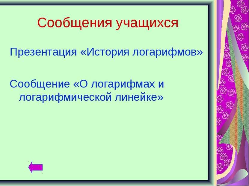 Сообщения учащихся Презентация «История логарифмов» Сообщение «О логарифмах и...