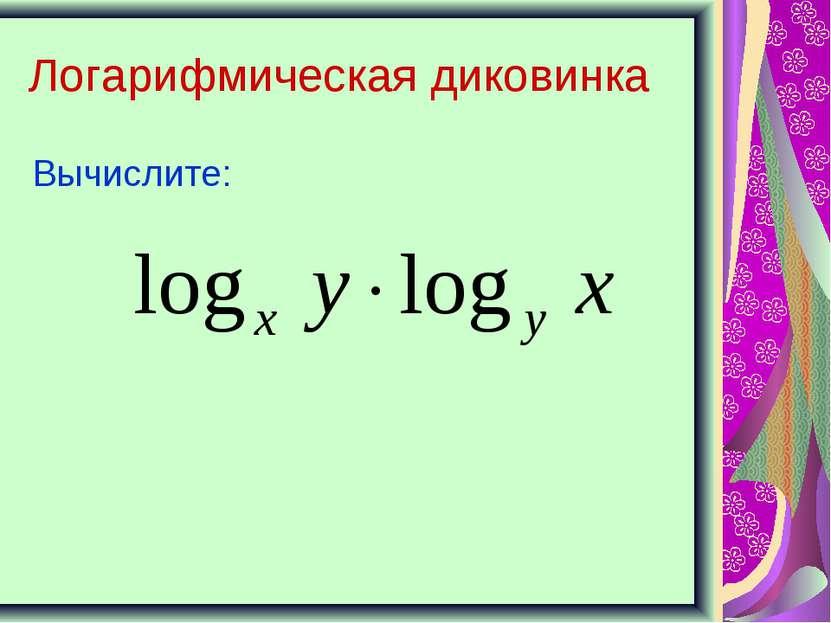 Логарифмическая диковинка Вычислите:
