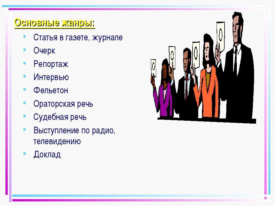 Основные жанры: Статья в газете, журнале Очерк Репортаж Интервью Фельетон Ора...
