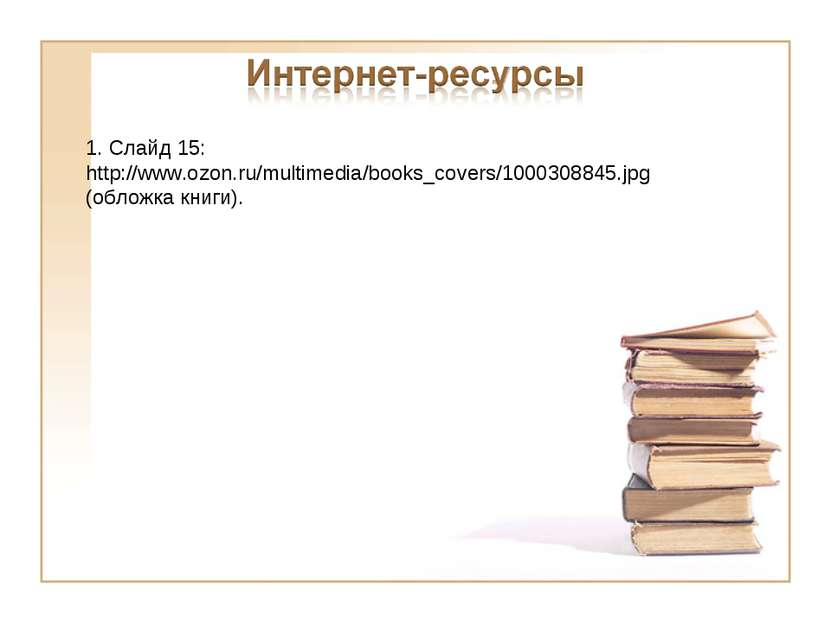 1. Слайд 15: http://www.ozon.ru/multimedia/books_covers/1000308845.jpg (облож...