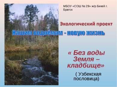 « Без воды Земля – кладбище» ( Узбекская пословица) МБОУ «СОШ № 29» ж/р Бикей...