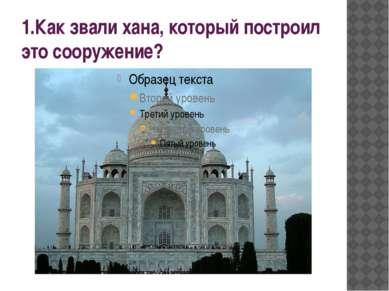 1.Как звали хана, который построил это сооружение?