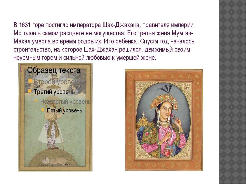 В 1631 горе постигло императора Шах-Джахана, правителя империи Моголов в само...