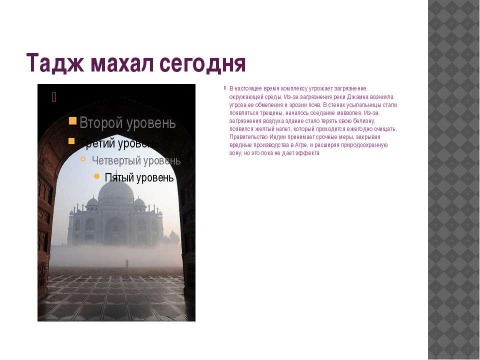 Тадж махал сегодня В настоящее время комплексу угрожает загрязнение окружающе...