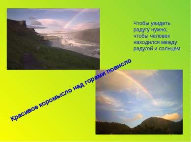 Чтобы увидеть радугу нужно, чтобы человек находился между радугой и солнцем. ...