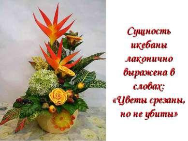 Сущность икебаны лаконично выражена в словах: «Цветы срезаны, но не убиты»