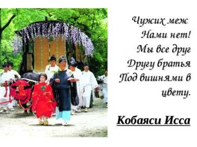 Чужих меж Нами нет! Мы все друг Другу братья Под вишнями в цвету. Кобаяси Исса